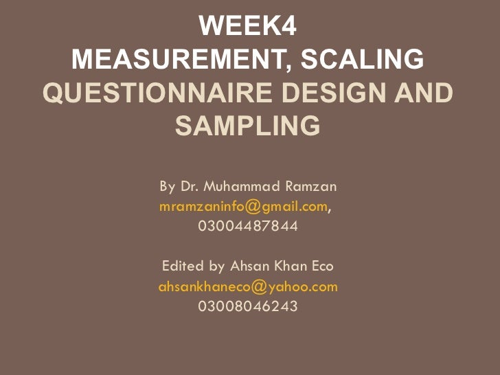 WEEK4 MEASUREMENT, SCALING QUESTIONNAIRE DESIGN AND SAMPLING By Dr. Muhammad Ramzan [email_address] ,  03004487844 Edited ...