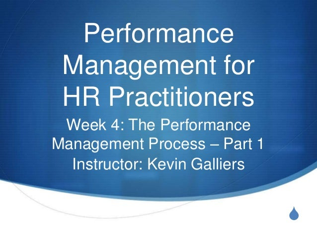 Performance Management for HR Practitioners Week 4: The PerformanceManagement Process – Part 1  Instructor: Kevin Galliers...