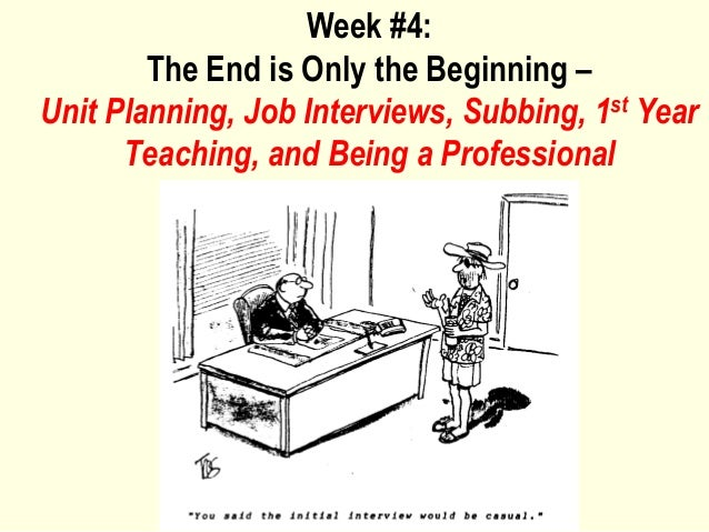 Week #4:        The End is Only the Beginning –Unit Planning, Job Interviews, Subbing, 1st Year      Teaching, and Being a...