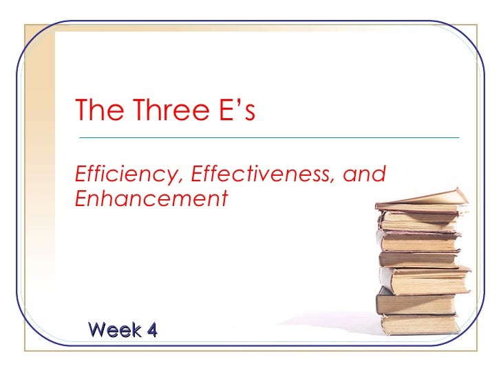 The Three E's Efficiency, Effectiveness, and Enhancement Week 4