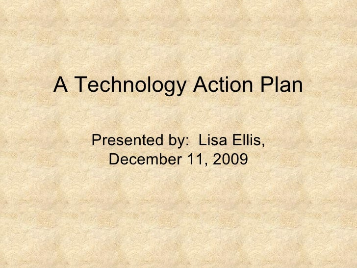 A Technology Action Plan Presented by:  Lisa Ellis, December 11, 2009