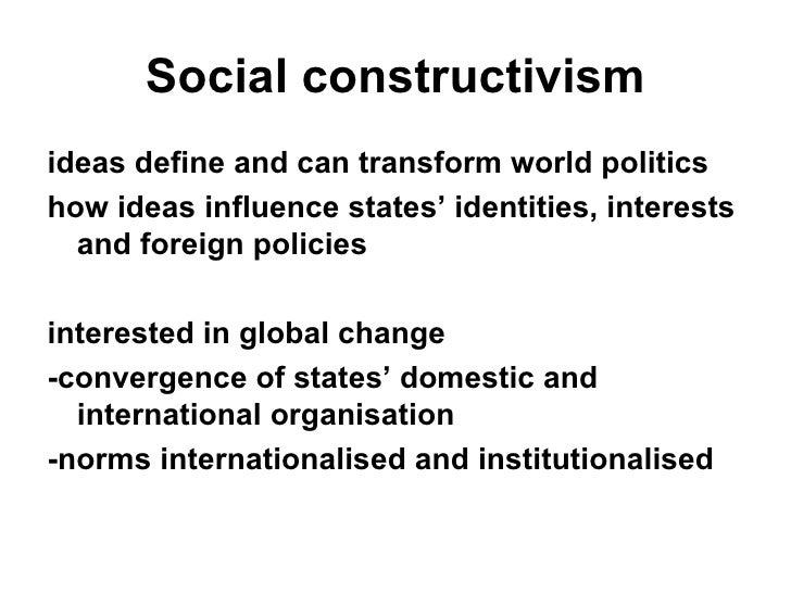 constructivism in international relations The constructivist approach to international relations theory samuel s stanton , jr a paper presented at the 2002 arkansas political science association annual meeting february 22-23, 2002, jonesboro, ar abstract this paper looks at the constructivist approach to the study of international relations the constructivist.