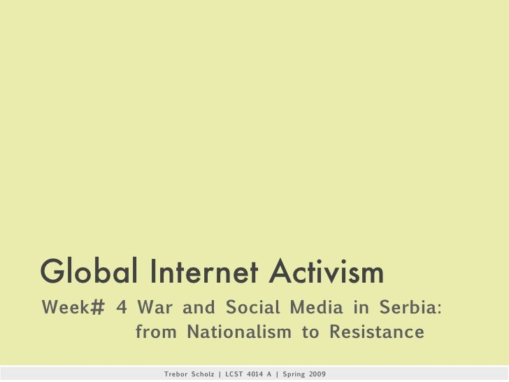 Global Internet Activism Week# 4 War and Social Media in Serbia:         from Nationalism to Resistance             Trebor...