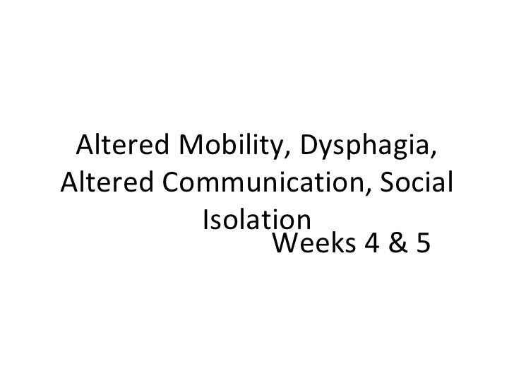 Altered Mobility, Dysphagia, Altered Communication, Social Isolation Weeks 4 & 5