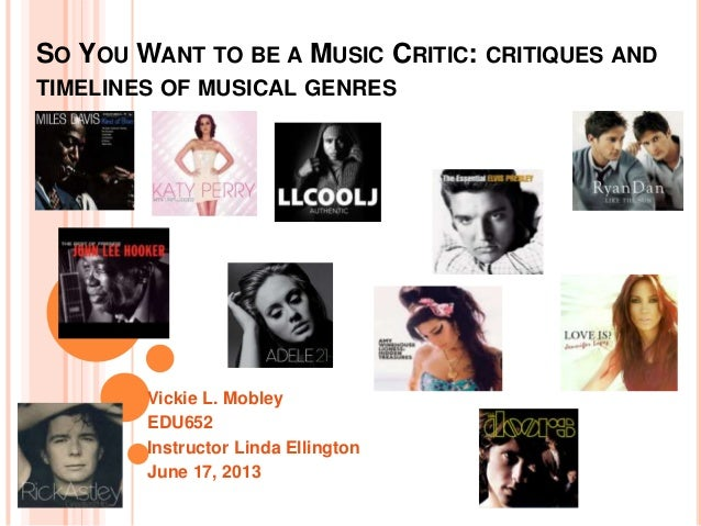 Vickie L. MobleyEDU652Instructor Linda EllingtonJune 17, 2013SO YOU WANT TO BE A MUSIC CRITIC: CRITIQUES ANDTIMELINES OF M...