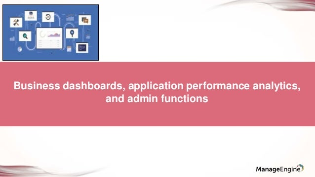 Business dashboards, application performance analytics, and admin functions