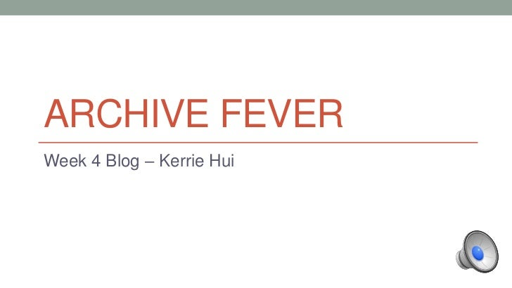 ARCHIVE FEVER<br />Week 4 Blog – Kerrie Hui<br />