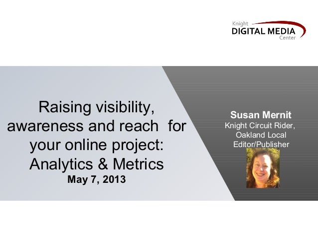 Raising visibility,awareness and reach foryour online project:Analytics & MetricsMay 7, 2013Susan MernitKnight Circuit Rid...