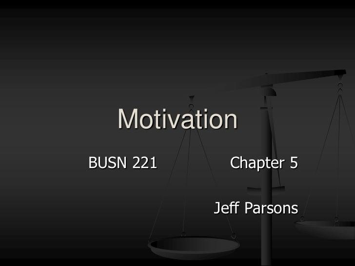 BUSN 221Chapter 5<br />Jeff Parsons<br />Motivation<br />