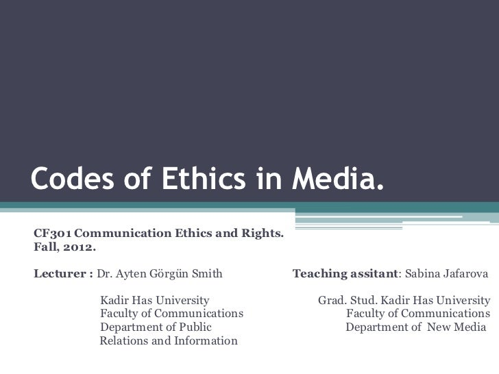 Codes of Ethics in Media.CF301 Communication Ethics and Rights.Fall, 2012.Lecturer : Dr. Ayten Görgün Smith        Teachin...