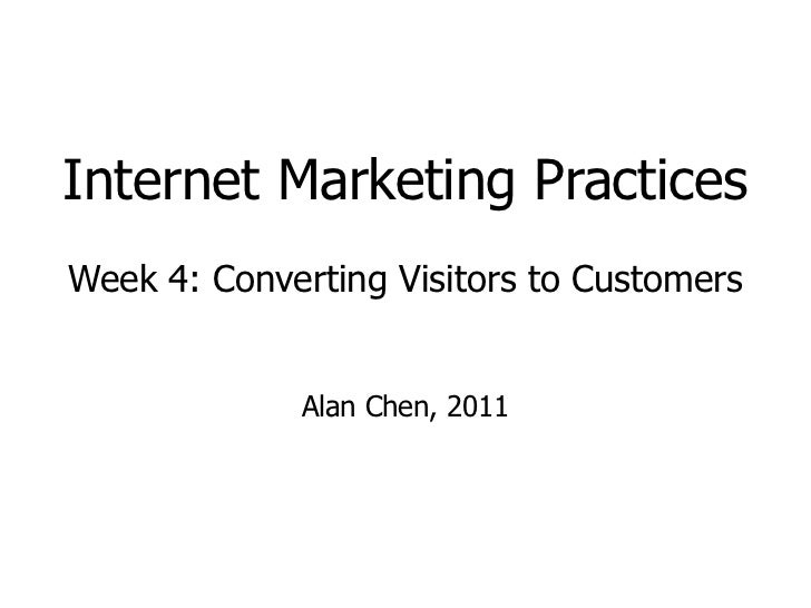 Internet Marketing Practices Week 4: Converting Visitors to Customers Alan Chen, 2011