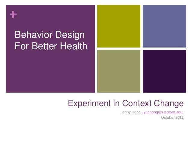 +Behavior DesignFor Better Health            Experiment in Context Change                        Jenny Hong (jyunhong@stan...