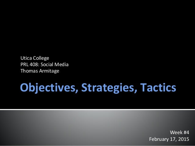 Objectives, Strategies, Tactics Week #4 February 17, 2015 Utica College PRL 408: Social Media Thomas Armitage