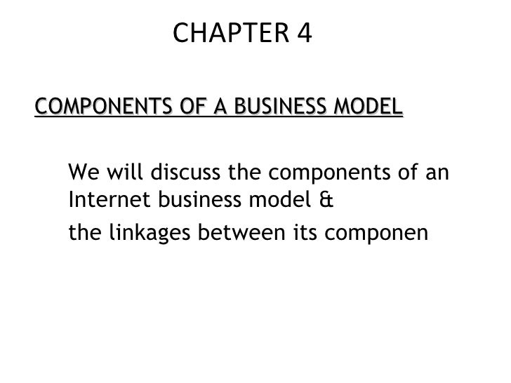 CHAPTER 4 <ul><li>COMPONENTS OF A BUSINESS MODEL </li></ul><ul><li>We will discuss the components of an Internet business ...