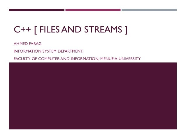 C++ [ FILES AND STREAMS ] AHMED FARAG INFORMATION SYSTEM DEPARTMENT, FACULTY OF COMPUTER AND INFORMATION, MENUFIA UNIVERSI...