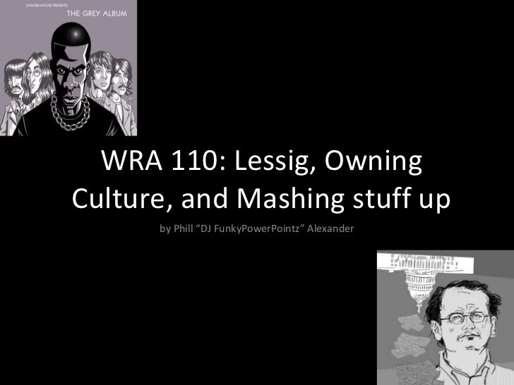 "WRA 110: Lessig, Owning Culture, and Mashing stuff up by Phill ""DJ FunkyPowerPointz"" Alexander"