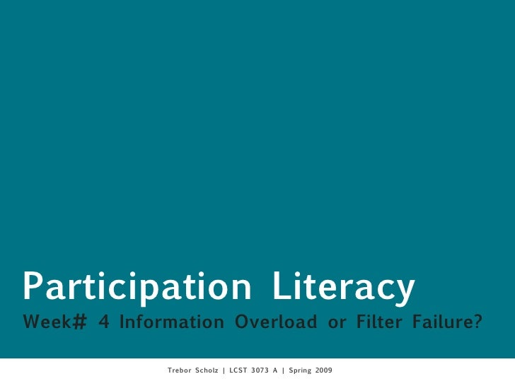 Participation Literacy Week# 4 Information Overload or Filter Failure?                Trebor Scholz | LCST 3073 A | Spring...