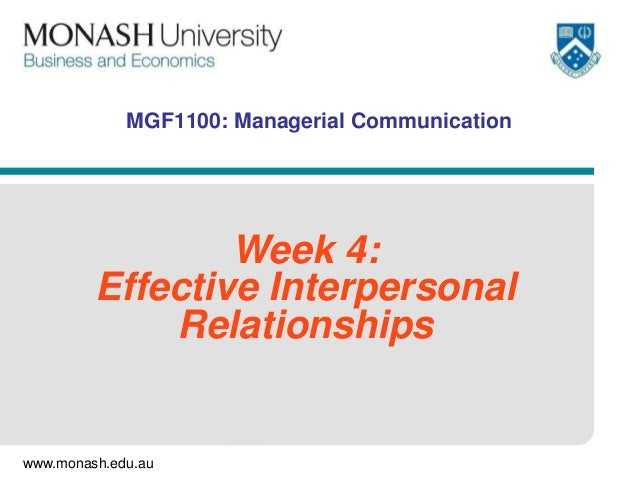 www.monash.edu.au MGF1100: Managerial Communication Week 4: Effective Interpersonal Relationships