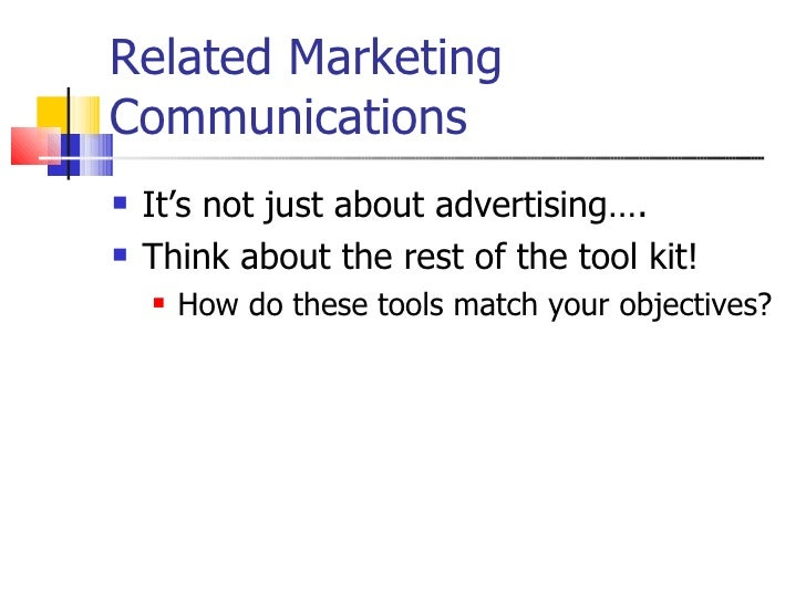 Related Marketing Communications <ul><li>It's not just about advertising…. </li></ul><ul><li>Think about the rest of the t...