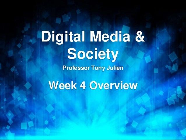 Digital Media & Society Professor Tony Julien Week 4 Overview