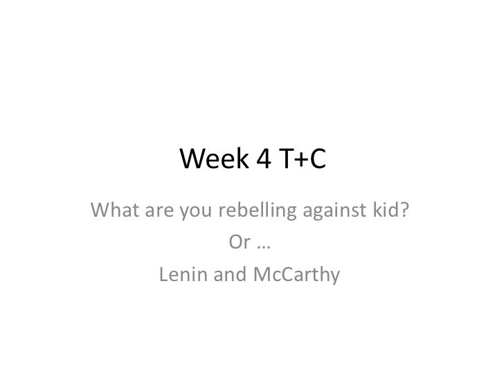 Week 4 T+C<br />What are you rebelling against kid?<br />Or …<br />Lenin and McCarthy<br />