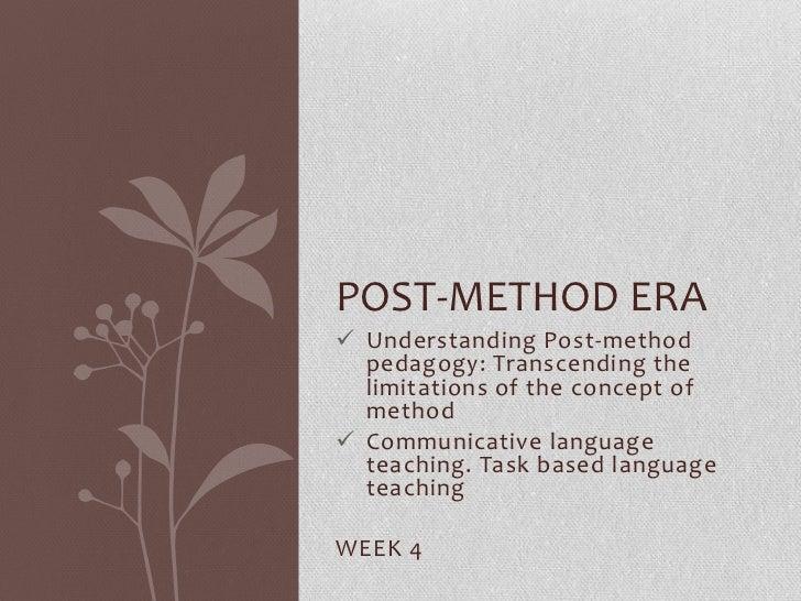 POST-METHOD ERA Understanding Post-method  pedagogy: Transcending the  limitations of the concept of  method Communicati...