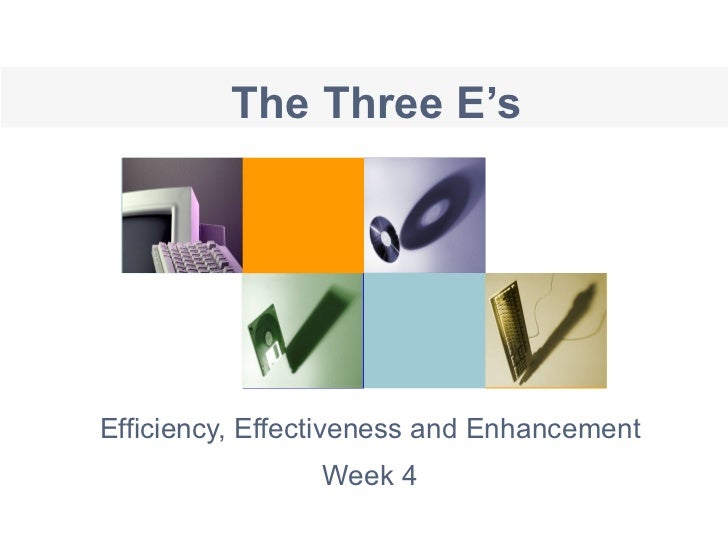 The Three E's Efficiency, Effectiveness and Enhancement Week 4