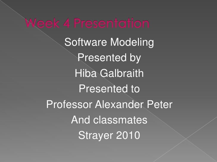 Week 4 Presentation<br />Software Modeling <br />Presented by <br />Hiba Galbraith<br />Presented to<br />Professor Alexan...