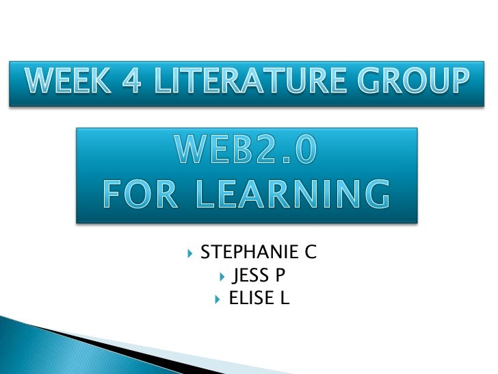 STEPHANIE C<br />JESS P<br />ELISE L<br />WEEK 4 LITERATURE GROUP<br />WEB2.0 <br />FOR LEARNING<br />
