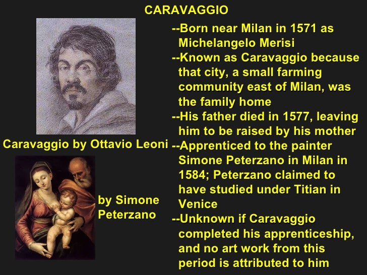 --Born near Milan in 1571 as  Michelangelo Merisi --Known as Caravaggio because  that city, a small farming  community eas...
