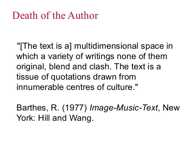 barthes death of the author The death of the author is a 1967 essay by the french literary critic and theorist roland barthes barthes's essay argues against traditional literary criticism's practice of incorporating the intentions and biographical context of an author in an interpretation of a text, and instead argues that .