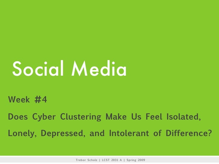 Social Media Week #4  Does Cyber Clustering Make Us Feel Isolated,  Lonely, Depressed, and Intolerant of Difference?      ...