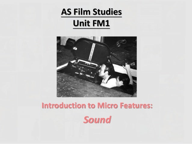 AS Film Studies  Unit FM1  Introduction to Micro Features:  Sound