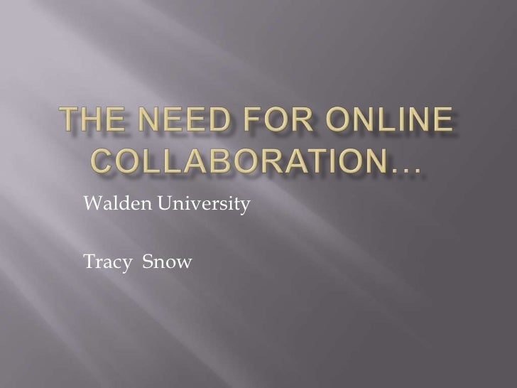 The Need for online collaboration…<br />Walden University<br />Tracy  Snow<br />