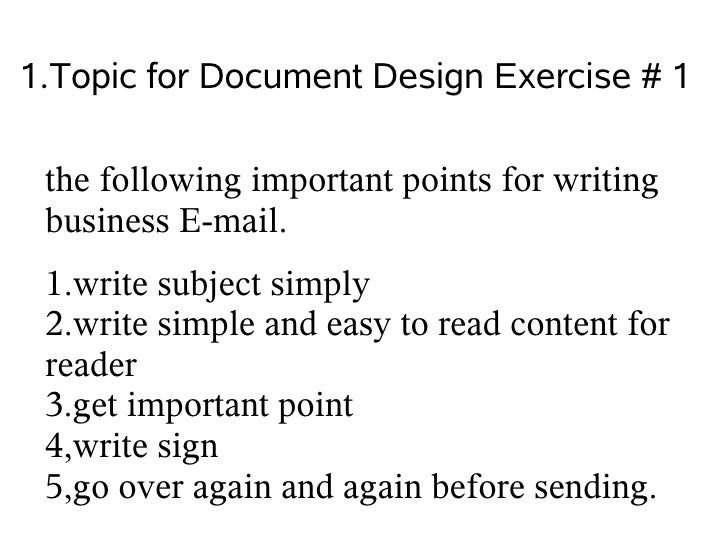 1.Topic for Document Design Exercise # 1   the following important points for writing  business E-mail.  1.write subject s...