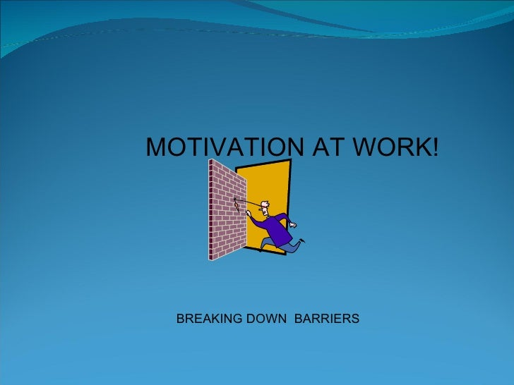 MOTIVATION AT WORK! BREAKING DOWN  BARRIERS