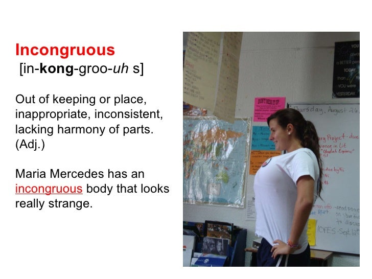 Incongruous  [in- kong -groo- uh   s] Out of keeping or place, inappropriate, inconsistent, lacking harmony of parts.  (Ad...