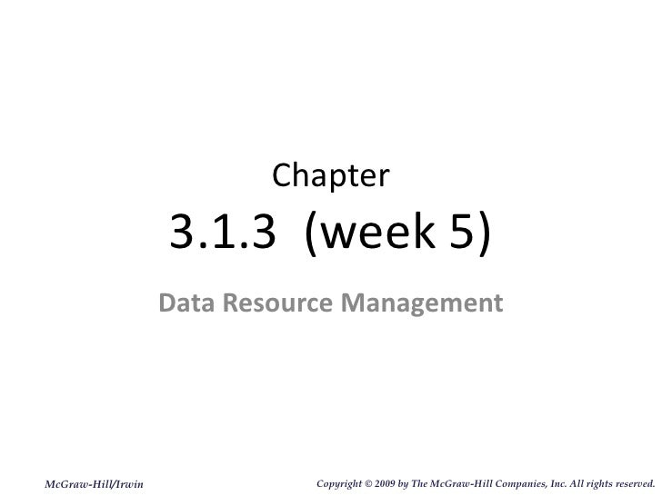 Chapter 3.1.3  (week 5) Data Resource Management McGraw-Hill/Irwin Copyright   © 2009 by The McGraw-Hill Companies, Inc. A...
