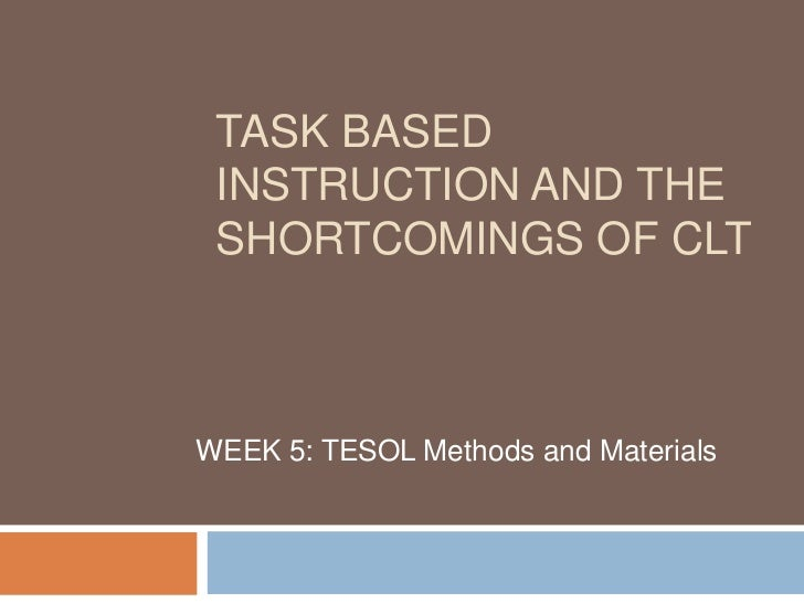 TASK BASED INSTRUCTION AND THE SHORTCOMINGS OF CLTWEEK 5: TESOL Methods and Materials