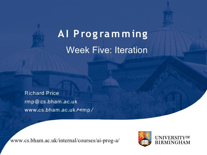 A I P ro g ra m m ing                       Week Five: Iteration         Richard Price      rmp@ cs.bham.ac.uk      www.cs...