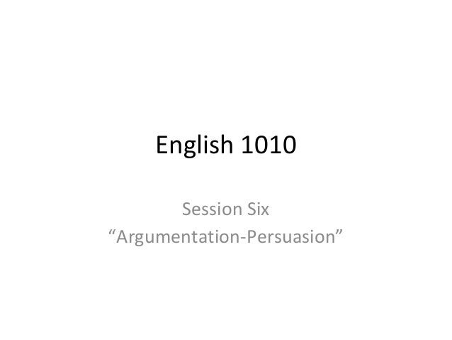 "English 1010 Session Six ""Argumentation-Persuasion"""