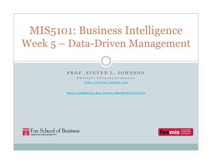 MIS5101: Business Intelligence Week 5 – Data-Driven Management          PROF. STEVEN L. JOHNSON              Twitter: @Ste...