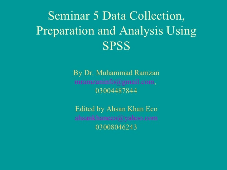 Seminar 5 Data Collection, Preparation and Analysis Using SPSS By Dr. Muhammad Ramzan [email_address] ,  03004487844 Edite...