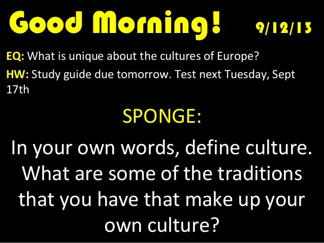 Good Morning!Good Morning! 9/12/139/12/13 EQ: What is unique about the cultures of Europe? HW: Study guide due tomorrow. T...