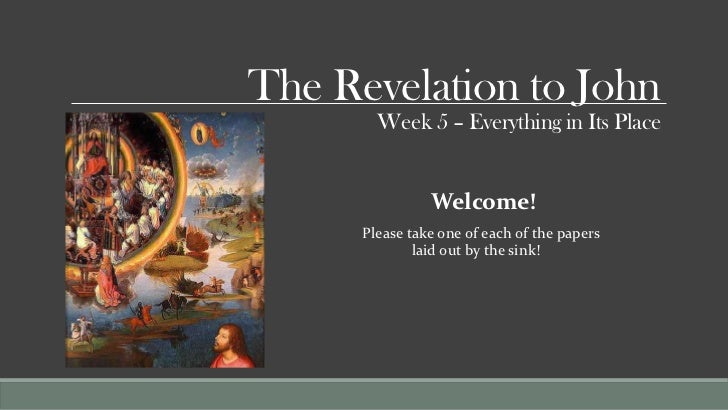 The Revelation to John        Week 5 – Everything in Its Place                Welcome!      Please take one of each of the...