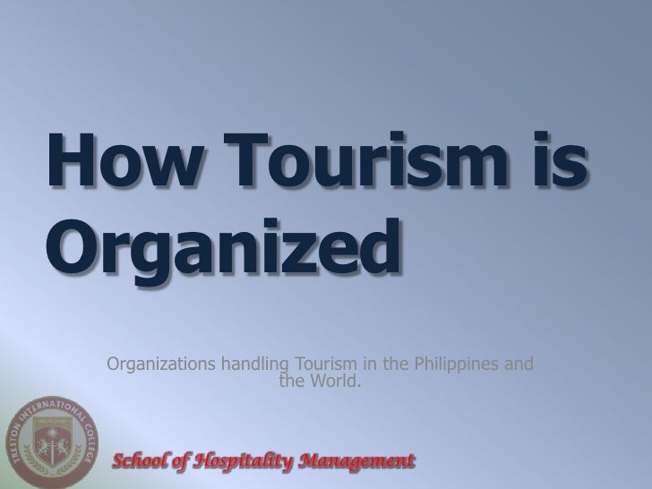 How Tourism isOrganized Organizations handling Tourism in the Philippines and                      the World. School of Ho...