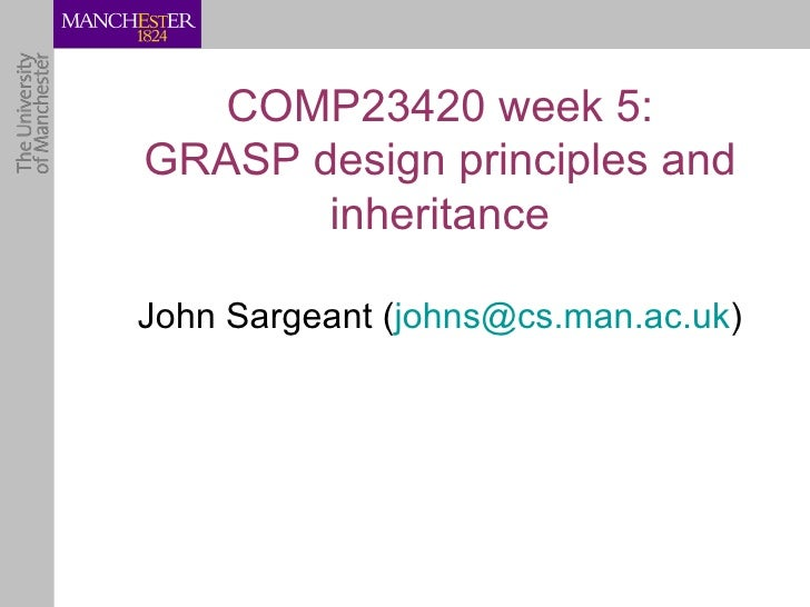 COMP23420 week 5:GRASP design principles and       inheritanceJohn Sargeant (johns@cs.man.ac.uk)