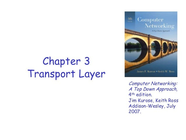 Chapter 3 Transport Layer  Computer Networking: A Top Down Approach,  4th edition. Jim Kurose, Keith Ross Addison-Wesley, ...
