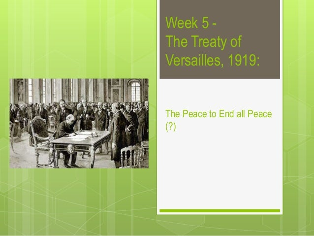 Week 5 -The Treaty ofVersailles, 1919:The Peace to End all Peace(?)