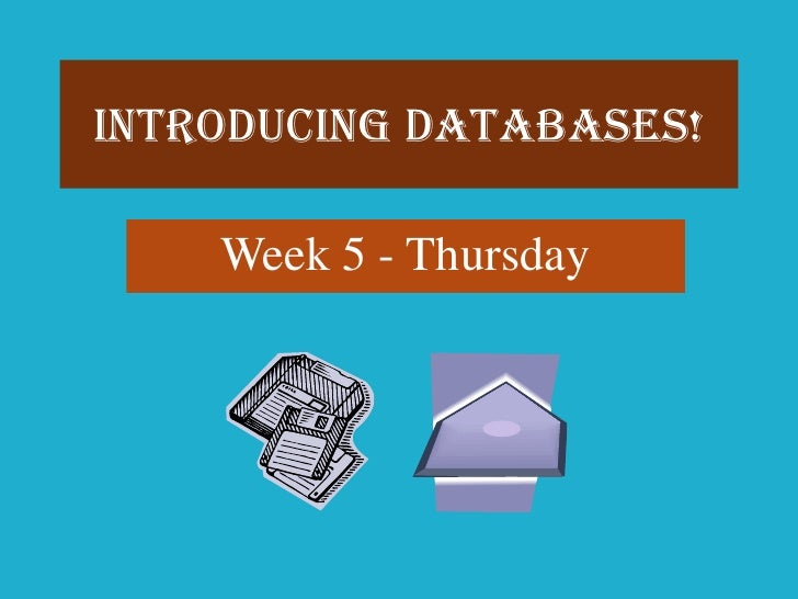 Introducing Databases!    Week 5 - Thursday